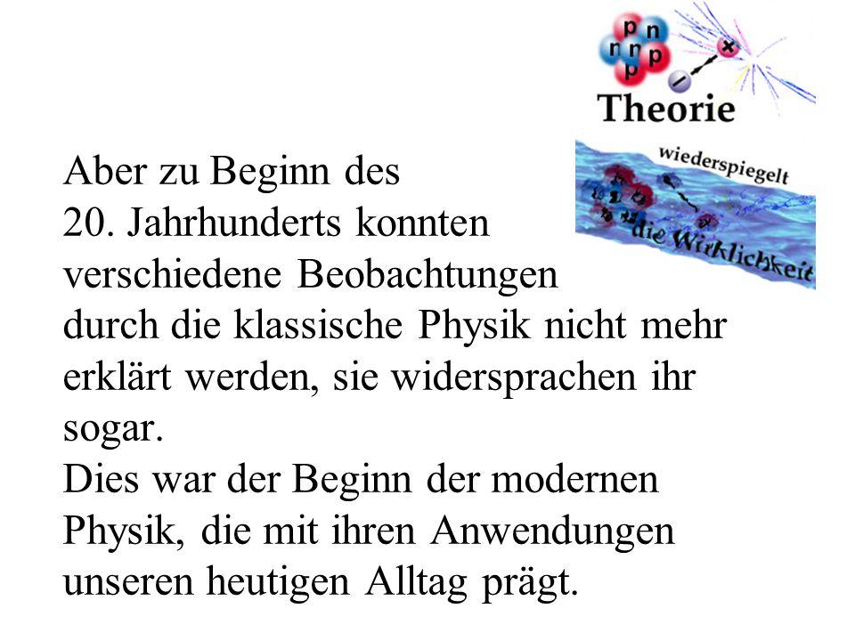 Aber zu Beginn des 20. Jahrhunderts konnten verschiedene Beobachtungen durch die klassische Physik nicht mehr erklärt werden, sie widersprachen ihr so