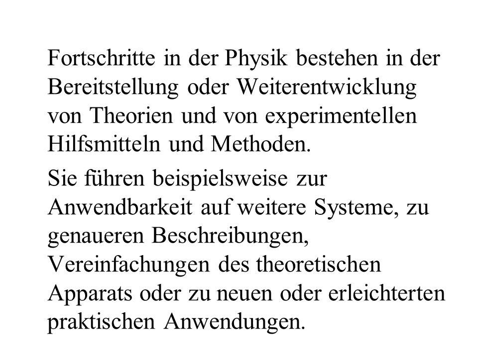 Fortschritte in der Physik bestehen in der Bereitstellung oder Weiterentwicklung von Theorien und von experimentellen Hilfsmitteln und Methoden. Sie f