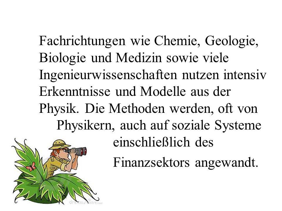 Fachrichtungen wie Chemie, Geologie, Biologie und Medizin sowie viele Ingenieurwissenschaften nutzen intensiv Erkenntnisse und Modelle aus der Physik.