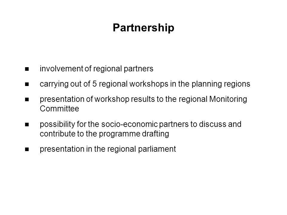 Partnership involvement of regional partners carrying out of 5 regional workshops in the planning regions presentation of workshop results to the regional Monitoring Committee possibility for the socio-economic partners to discuss and contribute to the programme drafting presentation in the regional parliament