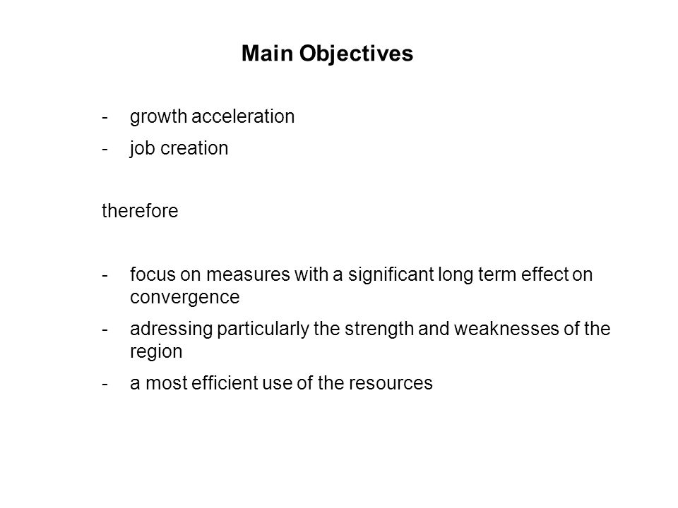 Main Objectives -growth acceleration -job creation therefore -focus on measures with a significant long term effect on convergence -adressing particularly the strength and weaknesses of the region -a most efficient use of the resources