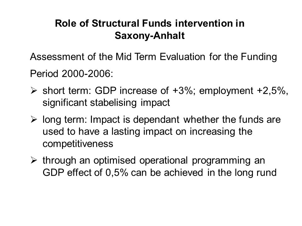 Role of Structural Funds intervention in Saxony-Anhalt Assessment of the Mid Term Evaluation for the Funding Period : short term: GDP increase of +3%; employment +2,5%, significant stabelising impact long term: Impact is dependant whether the funds are used to have a lasting impact on increasing the competitiveness through an optimised operational programming an GDP effect of 0,5% can be achieved in the long rund