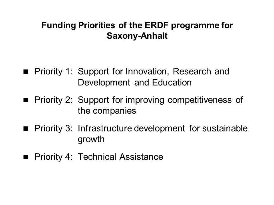 Funding Priorities of the ERDF programme for Saxony-Anhalt Priority 1: Support for Innovation, Research and Development and Education Priority 2: Support for improving competitiveness of the companies Priority 3: Infrastructure development for sustainable growth Priority 4:Technical Assistance