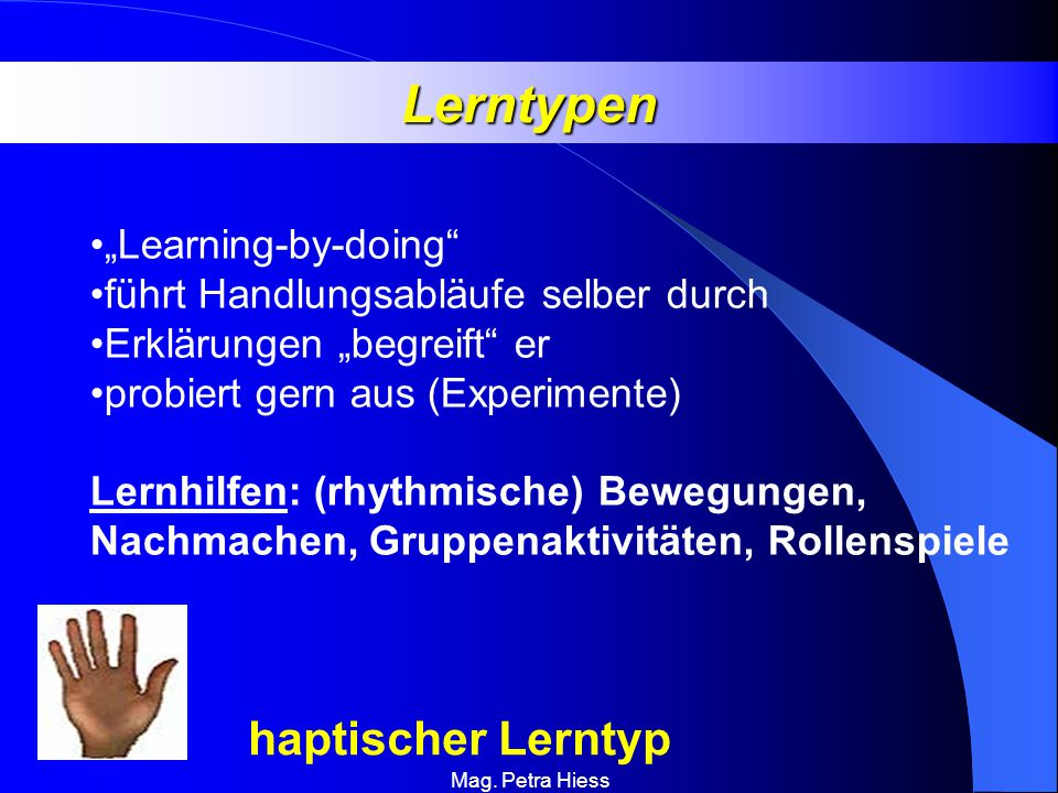 Mag. Petra Hiess Lerntypen haptischer Lerntyp Learning-by-doing führt Handlungsabläufe selber durch Erklärungen begreift er probiert gern aus (Experim