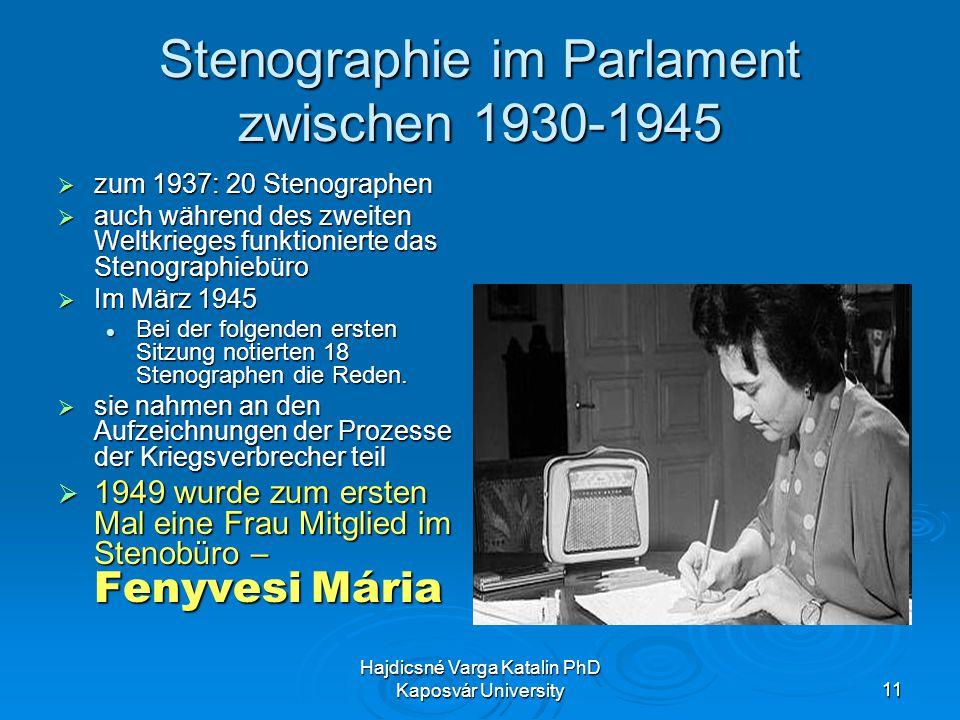 Hajdicsné Varga Katalin PhD Kaposvár University11 Stenographie im Parlament zwischen 1930-1945 zum 1937: 20 Stenographen zum 1937: 20 Stenographen auch während des zweiten Weltkrieges funktionierte das Stenographiebüro auch während des zweiten Weltkrieges funktionierte das Stenographiebüro Im März 1945 Im März 1945 Bei der folgenden ersten Sitzung notierten 18 Stenographen die Reden.