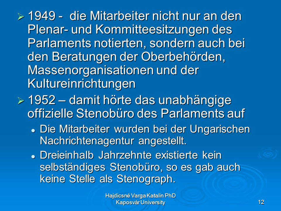Hajdicsné Varga Katalin PhD Kaposvár University12 1949 - die Mitarbeiter nicht nur an den Plenar- und Kommitteesitzungen des Parlaments notierten, sondern auch bei den Beratungen der Oberbehörden, Massenorganisationen und der Kultureinrichtungen 1949 - die Mitarbeiter nicht nur an den Plenar- und Kommitteesitzungen des Parlaments notierten, sondern auch bei den Beratungen der Oberbehörden, Massenorganisationen und der Kultureinrichtungen 1952 – damit hörte das unabhängige offizielle Stenobüro des Parlaments auf 1952 – damit hörte das unabhängige offizielle Stenobüro des Parlaments auf Die Mitarbeiter wurden bei der Ungarischen Nachrichtenagentur angestellt.