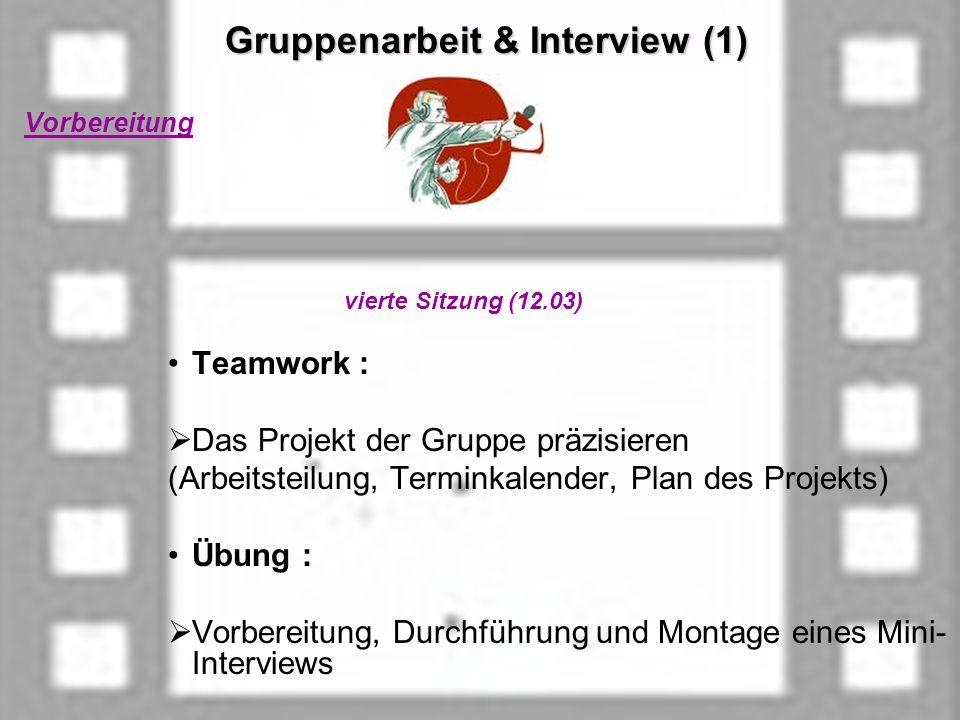 Gruppenarbeit & Interview (1) Gruppenarbeit & Interview (1) Vorbereitung vierte Sitzung (12.03) Teamwork : Das Projekt der Gruppe präzisieren (Arbeitsteilung, Terminkalender, Plan des Projekts) Übung : Vorbereitung, Durchführung und Montage eines Mini- Interviews