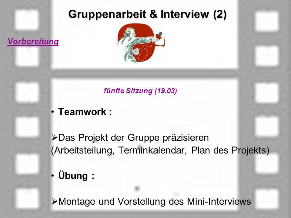 Gruppenarbeit & Interview (2) Gruppenarbeit & Interview (2) Vorbereitung fünfte Sitzung (19.03) Teamwork : Das Projekt der Gruppe präzisieren (Arbeitsteilung, Terminkalendar, Plan des Projekts) Übung : Montage und Vorstellung des Mini-Interviews