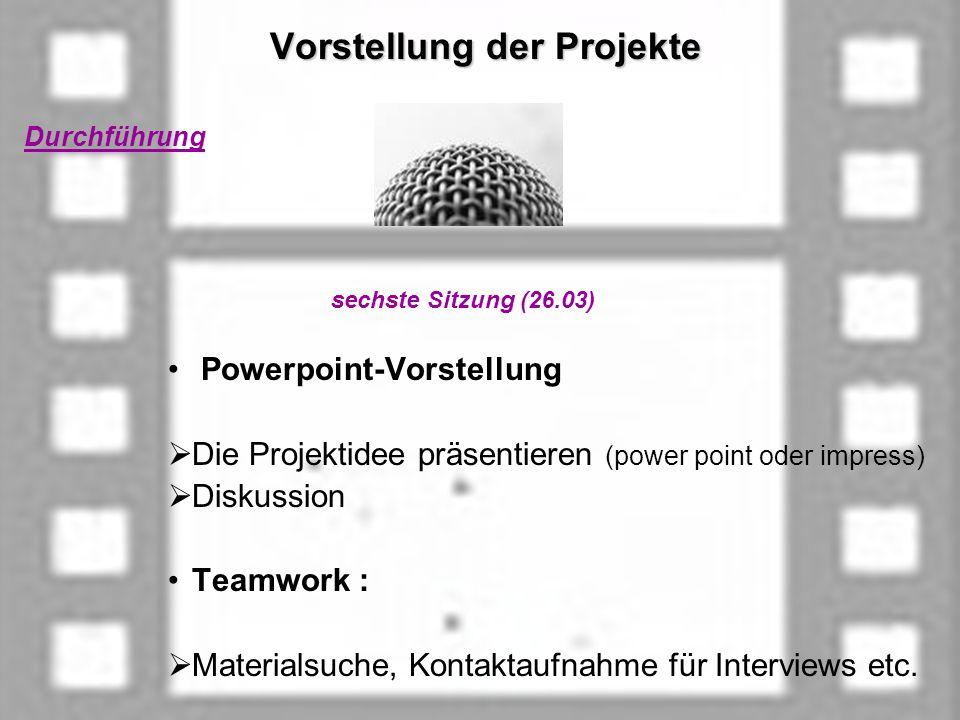 Vorstellung der Projekte Vorstellung der Projekte Durchführung sechste Sitzung (26.03) Powerpoint-Vorstellung Die Projektidee präsentieren (power point oder impress) Diskussion Teamwork : Materialsuche, Kontaktaufnahme für Interviews etc.