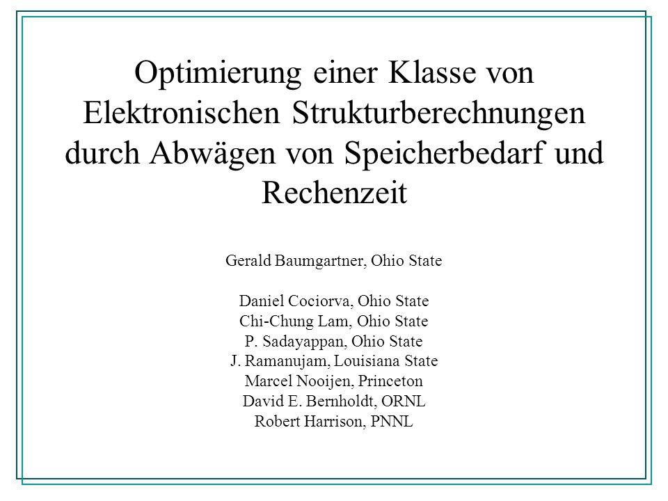 Optimierung einer Klasse von Elektronischen Strukturberechnungen durch Abwägen von Speicherbedarf und Rechenzeit Gerald Baumgartner, Ohio State Daniel
