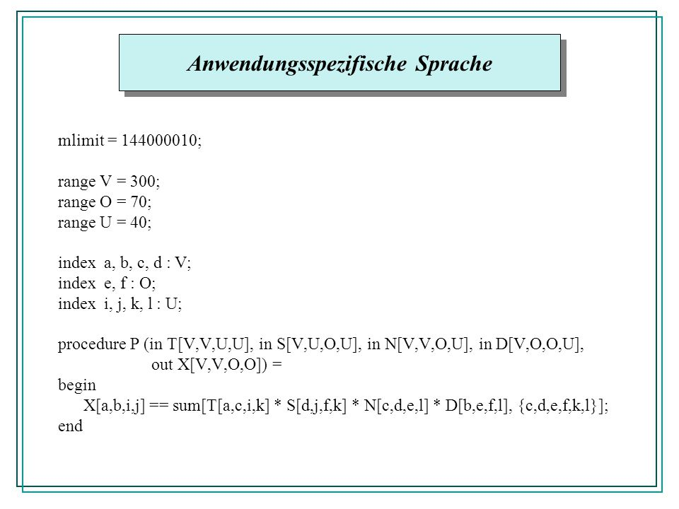 mlimit = 144000010; range V = 300; range O = 70; range U = 40; index a, b, c, d : V; index e, f : O; index i, j, k, l : U; procedure P (in T[V,V,U,U], in S[V,U,O,U], in N[V,V,O,U], in D[V,O,O,U], out X[V,V,O,O]) = begin X[a,b,i,j] == sum[T[a,c,i,k] * S[d,j,f,k] * N[c,d,e,l] * D[b,e,f,l], {c,d,e,f,k,l}]; end Anwendungsspezifische Sprache