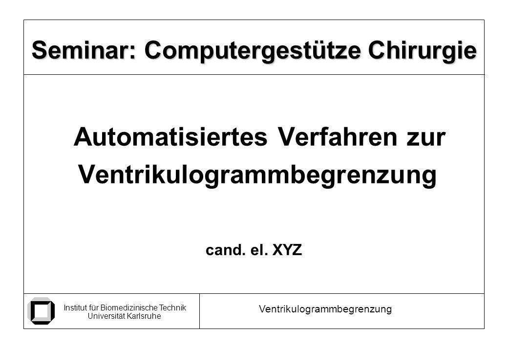 Institut für Biomedizinische Technik Universität Karlsruhe Ventrikulogrammbegrenzung Seminar: Computergestütze Chirurgie Automatisiertes Verfahren zur Ventrikulogrammbegrenzung cand.