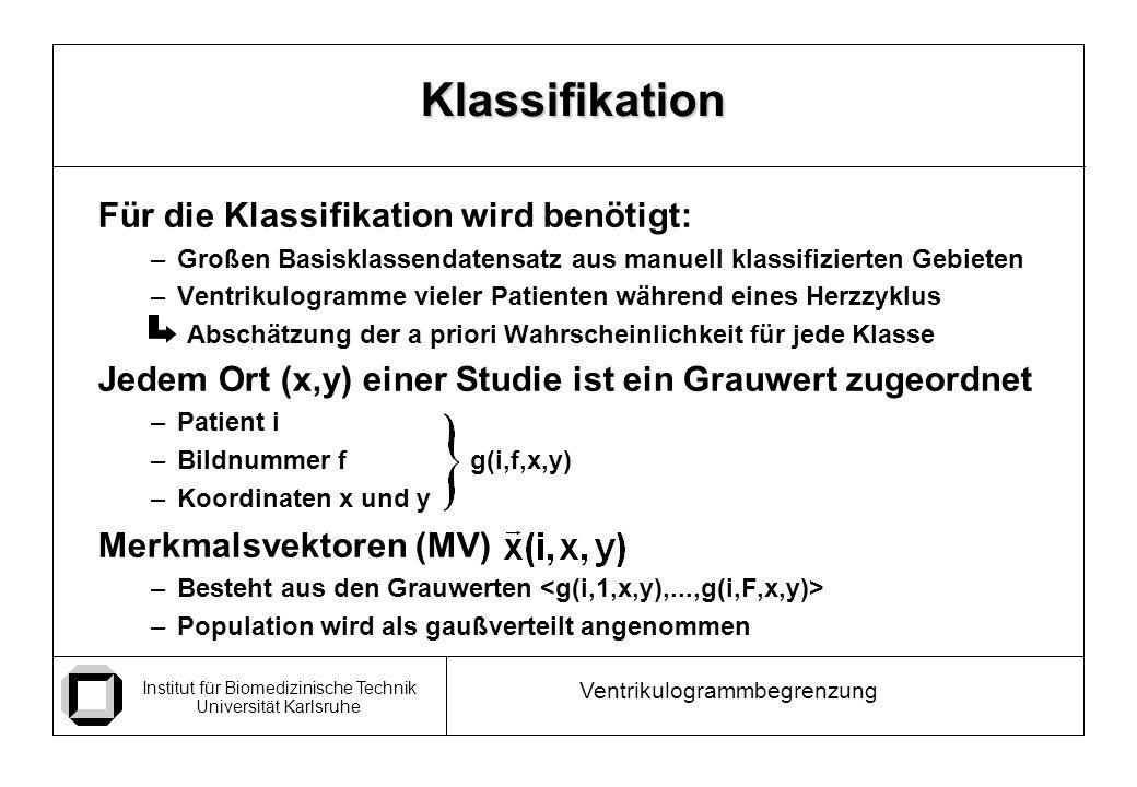 Institut für Biomedizinische Technik Universität Karlsruhe Ventrikulogrammbegrenzung Für die Klassifikation wird benötigt: –Großen Basisklassendatensatz aus manuell klassifizierten Gebieten –Ventrikulogramme vieler Patienten während eines Herzzyklus Abschätzung der a priori Wahrscheinlichkeit für jede Klasse Jedem Ort (x,y) einer Studie ist ein Grauwert zugeordnet –Patient i –Bildnummer f g(i,f,x,y) –Koordinaten x und y Merkmalsvektoren (MV) –Besteht aus den Grauwerten –Population wird als gaußverteilt angenommen Klassifikation