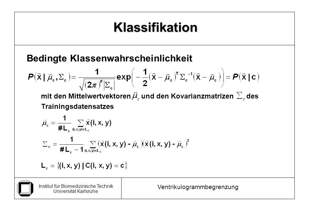 Institut für Biomedizinische Technik Universität Karlsruhe Ventrikulogrammbegrenzung Bedingte Klassenwahrscheinlichkeit mit den Mittelwertvektoren und den Kovarianzmatrizen des Trainingsdatensatzes Klassifikation