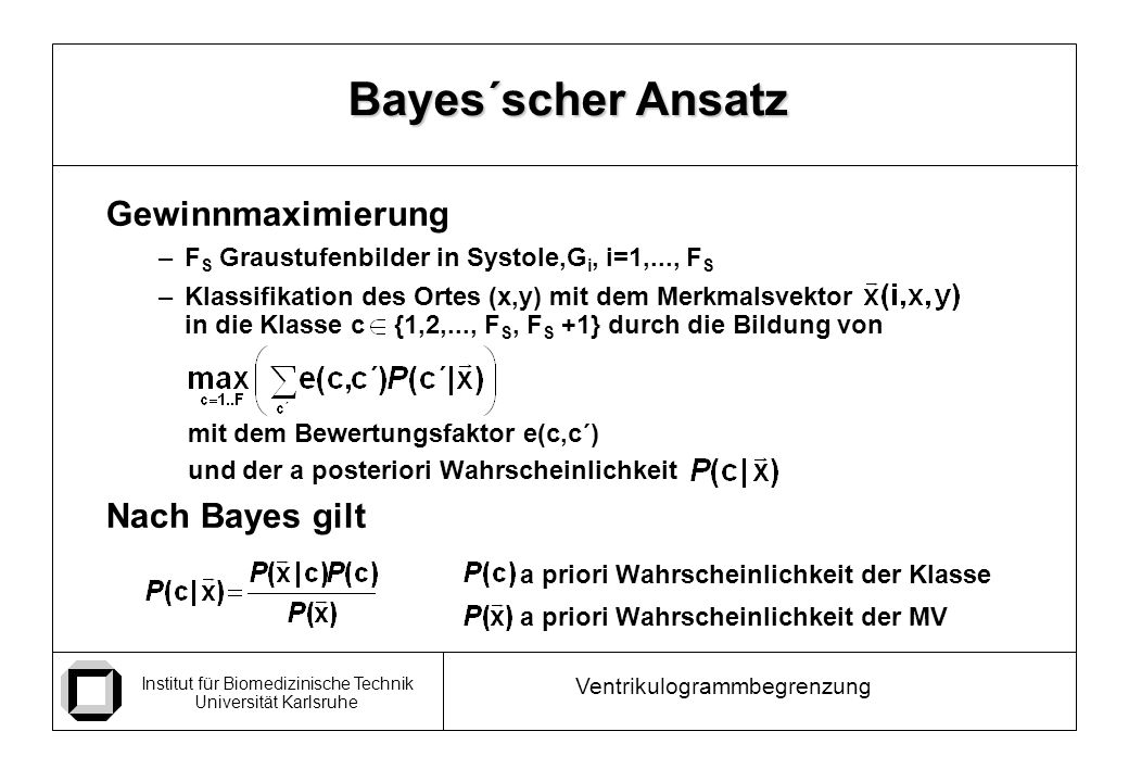 Institut für Biomedizinische Technik Universität Karlsruhe Ventrikulogrammbegrenzung Gewinnmaximierung –F S Graustufenbilder in Systole,G i, i=1,..., F S –Klassifikation des Ortes (x,y) mit dem Merkmalsvektor in die Klasse c {1,2,..., F S, F S +1} durch die Bildung von mit dem Bewertungsfaktor e(c,c´) und der a posteriori Wahrscheinlichkeit Nach Bayes gilt a priori Wahrscheinlichkeit der Klasse a priori Wahrscheinlichkeit der MV Bayes´scher Ansatz