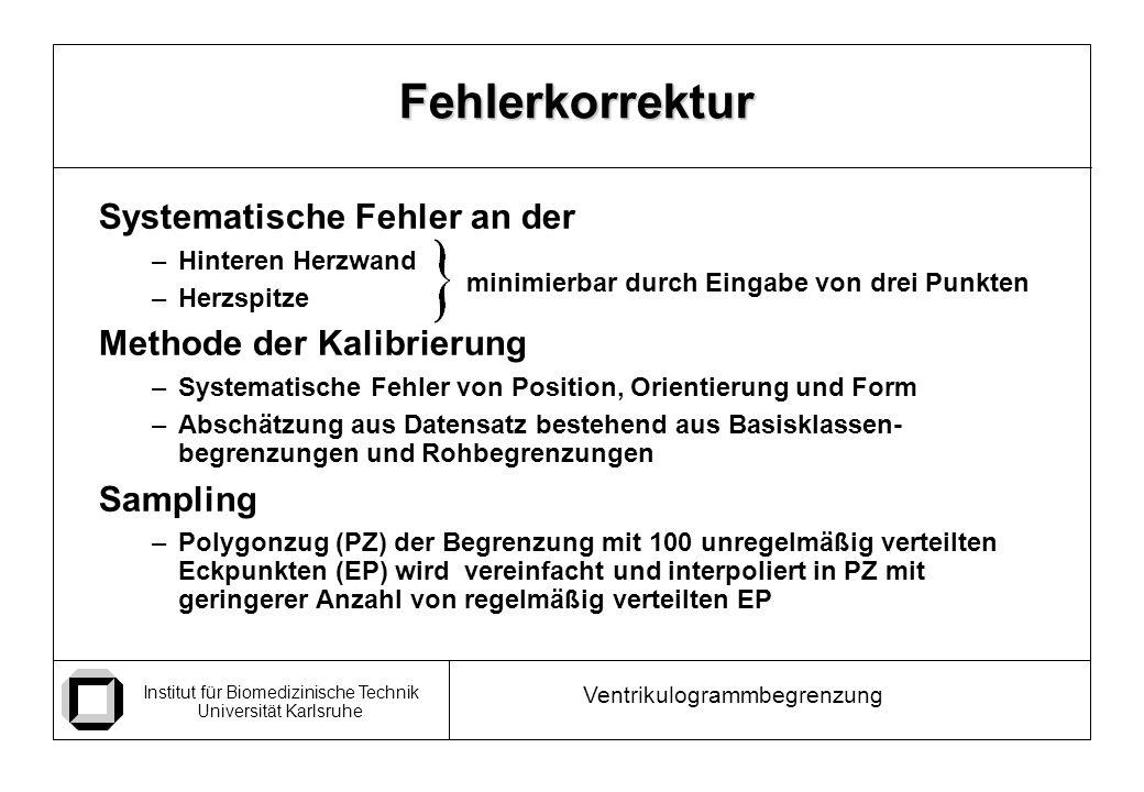 Institut für Biomedizinische Technik Universität Karlsruhe Ventrikulogrammbegrenzung Systematische Fehler an der –Hinteren Herzwand –Herzspitze Methode der Kalibrierung –Systematische Fehler von Position, Orientierung und Form –Abschätzung aus Datensatz bestehend aus Basisklassen- begrenzungen und Rohbegrenzungen Sampling –Polygonzug (PZ) der Begrenzung mit 100 unregelmäßig verteilten Eckpunkten (EP) wird vereinfacht und interpoliert in PZ mit geringerer Anzahl von regelmäßig verteilten EP Fehlerkorrektur minimierbar durch Eingabe von drei Punkten