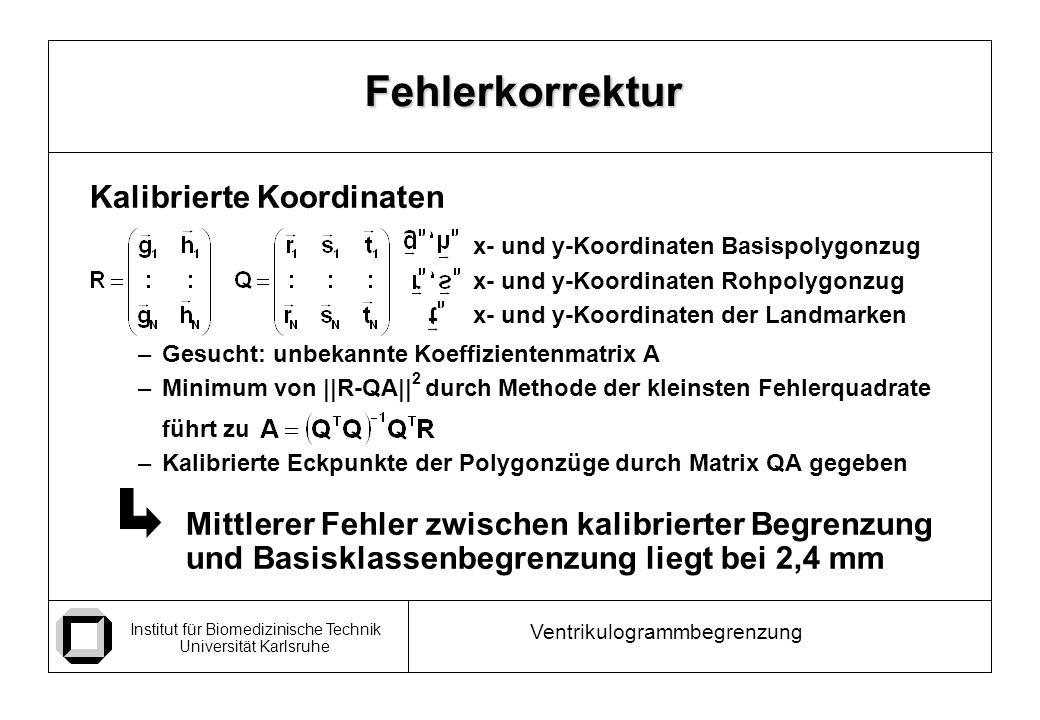 Institut für Biomedizinische Technik Universität Karlsruhe Ventrikulogrammbegrenzung Kalibrierte Koordinaten x- und y-Koordinaten Basispolygonzug x- und y-Koordinaten Rohpolygonzug x- und y-Koordinaten der Landmarken –Gesucht: unbekannte Koeffizientenmatrix A –Minimum von ||R-QA|| 2 durch Methode der kleinsten Fehlerquadrate führt zu –Kalibrierte Eckpunkte der Polygonzüge durch Matrix QA gegeben Mittlerer Fehler zwischen kalibrierter Begrenzung und Basisklassenbegrenzung liegt bei 2,4 mm Fehlerkorrektur