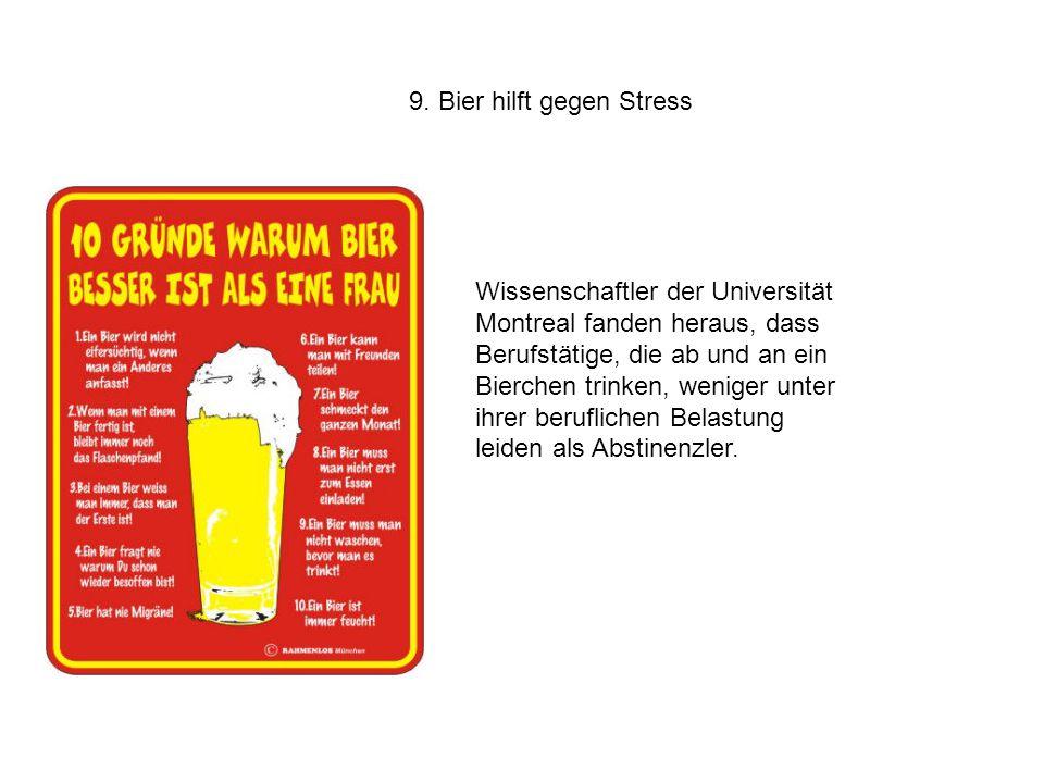 9. Bier hilft gegen Stress Wissenschaftler der Universität Montreal fanden heraus, dass Berufstätige, die ab und an ein Bierchen trinken, weniger unte