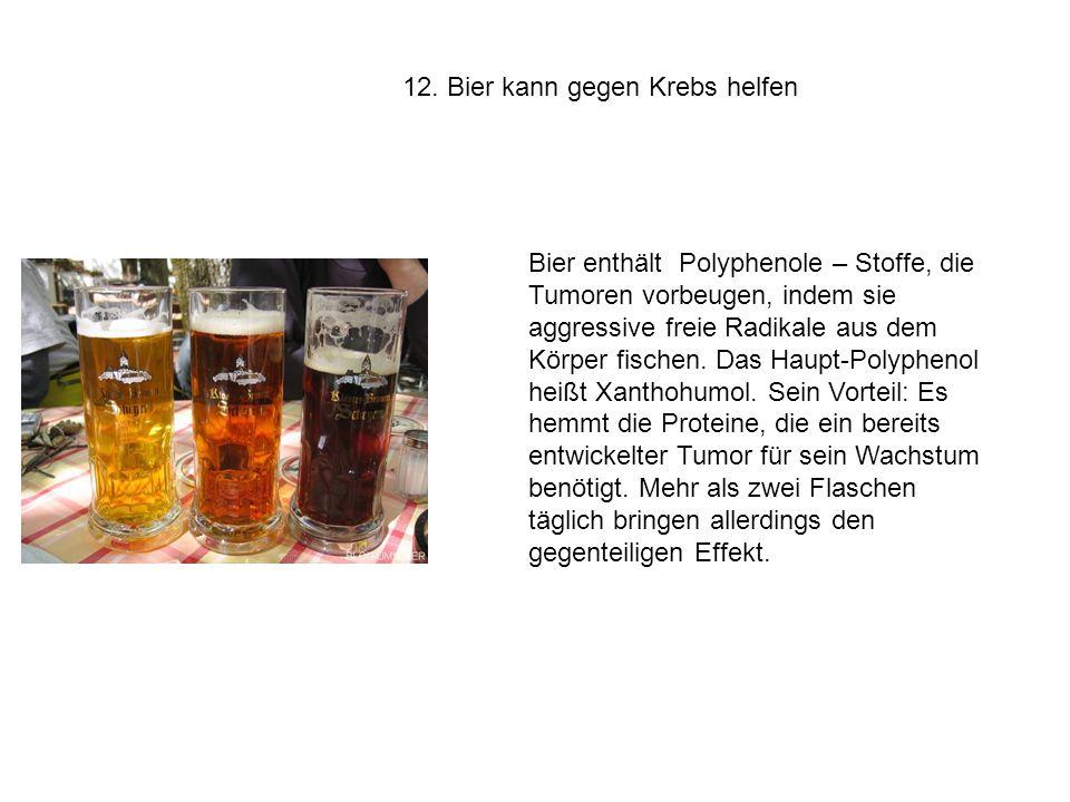 12. Bier kann gegen Krebs helfen Bier enthält Polyphenole – Stoffe, die Tumoren vorbeugen, indem sie aggressive freie Radikale aus dem Körper fischen.