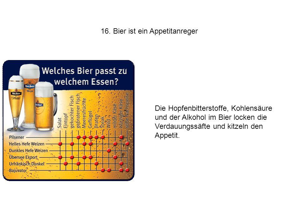 16. Bier ist ein Appetitanreger Die Hopfenbitterstoffe, Kohlensäure und der Alkohol im Bier locken die Verdauungssäfte und kitzeln den Appetit.
