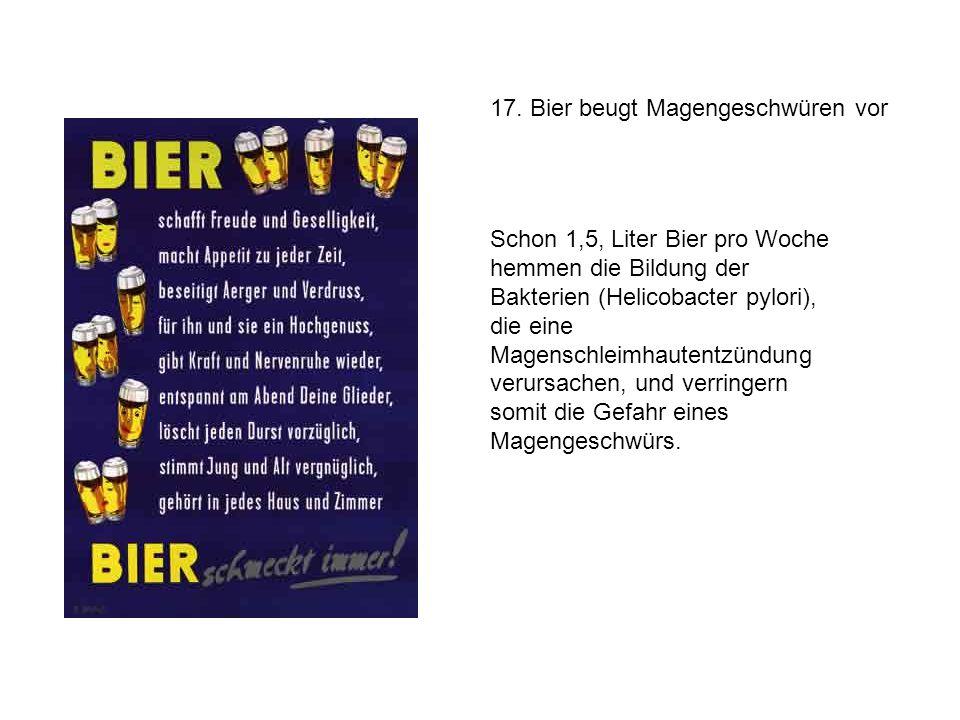 17. Bier beugt Magengeschwüren vor Schon 1,5, Liter Bier pro Woche hemmen die Bildung der Bakterien (Helicobacter pylori), die eine Magenschleimhauten