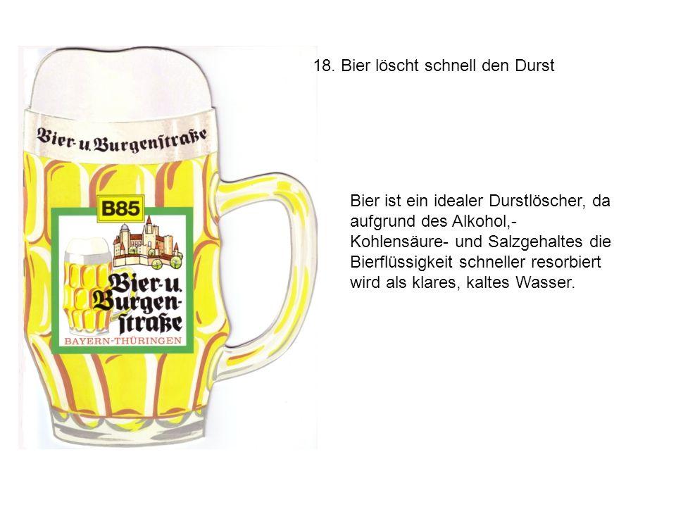 18. Bier löscht schnell den Durst Bier ist ein idealer Durstlöscher, da aufgrund des Alkohol,- Kohlensäure- und Salzgehaltes die Bierflüssigkeit schne