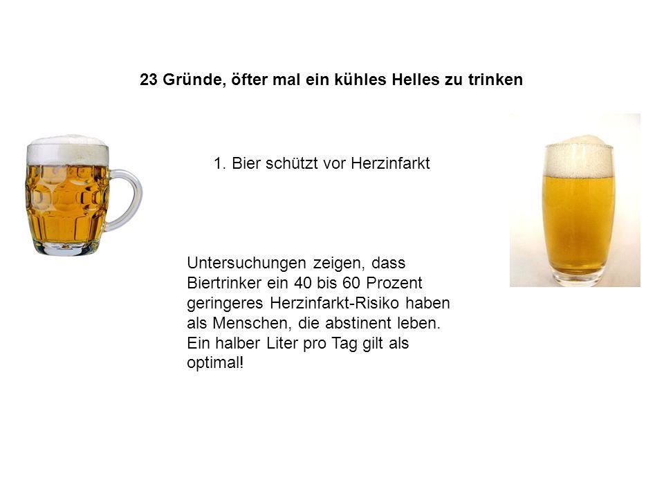 23 Gründe, öfter mal ein kühles Helles zu trinken 1. Bier schützt vor Herzinfarkt Untersuchungen zeigen, dass Biertrinker ein 40 bis 60 Prozent gering