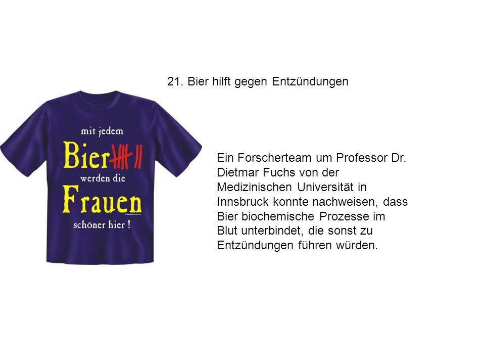 21. Bier hilft gegen Entzündungen Ein Forscherteam um Professor Dr. Dietmar Fuchs von der Medizinischen Universität in Innsbruck konnte nachweisen, da