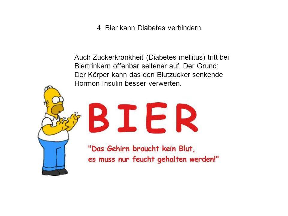 4. Bier kann Diabetes verhindern Auch Zuckerkrankheit (Diabetes mellitus) tritt bei Biertrinkern offenbar seltener auf. Der Grund: Der Körper kann das