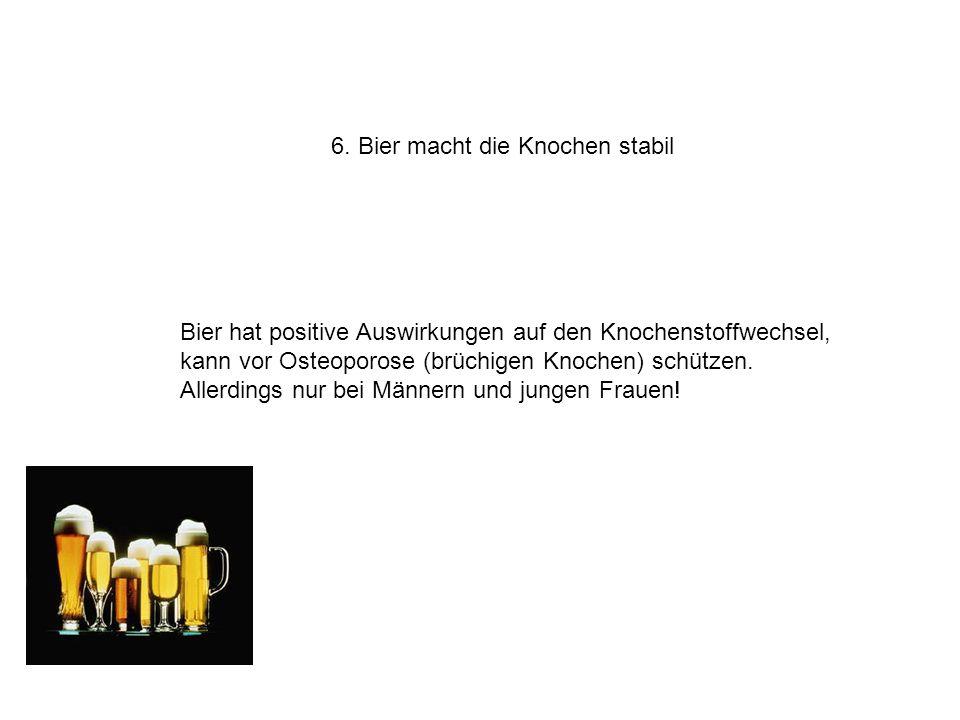 6. Bier macht die Knochen stabil Bier hat positive Auswirkungen auf den Knochenstoffwechsel, kann vor Osteoporose (brüchigen Knochen) schützen. Allerd