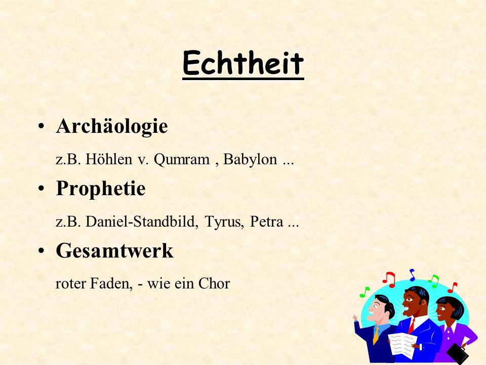 Echtheit Archäologie z.B. Höhlen v. Qumram, Babylon... Prophetie z.B. Daniel-Standbild, Tyrus, Petra... Gesamtwerk roter Faden, - wie ein Chor