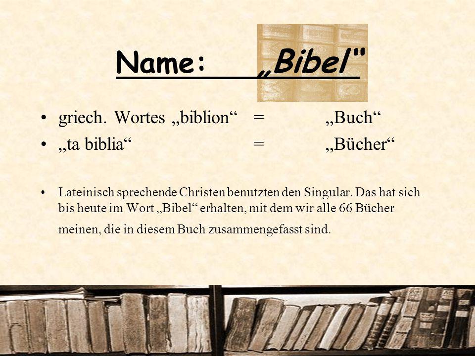 Name: Bibel griech. Wortes biblion = Buch ta biblia = Bücher Lateinisch sprechende Christen benutzten den Singular. Das hat sich bis heute im Wort Bib