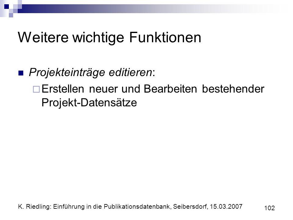 K. Riedling: Einführung in die Publikationsdatenbank, Seibersdorf, 15.03.2007 102 Weitere wichtige Funktionen Projekteinträge editieren: Erstellen neu