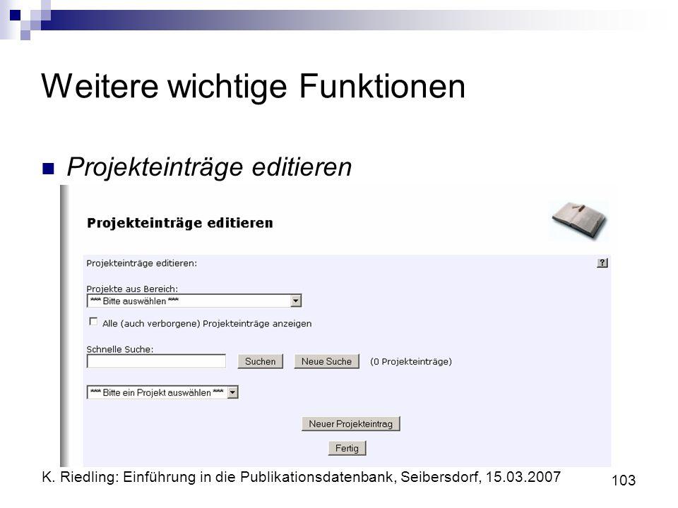 K. Riedling: Einführung in die Publikationsdatenbank, Seibersdorf, 15.03.2007 103 Weitere wichtige Funktionen Projekteinträge editieren