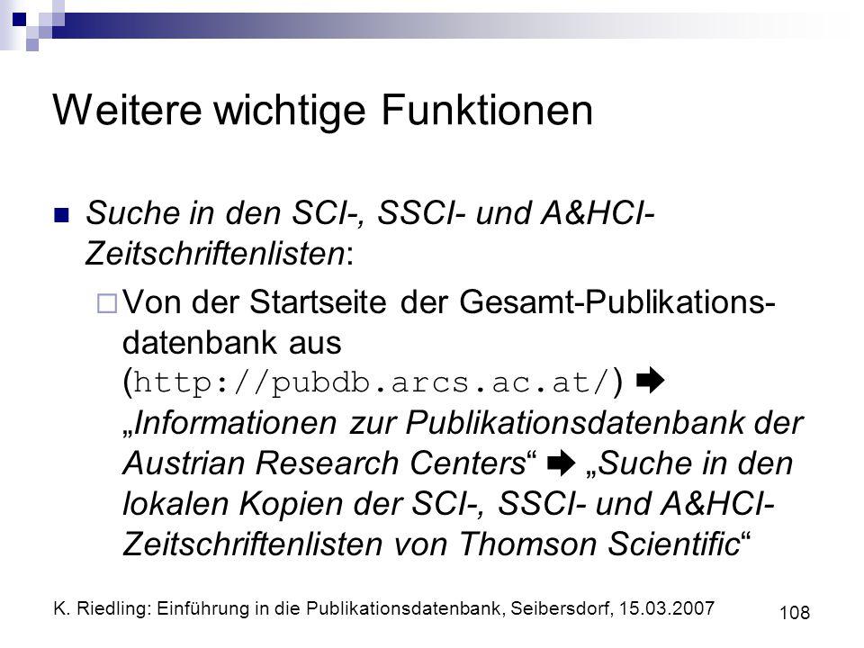 K. Riedling: Einführung in die Publikationsdatenbank, Seibersdorf, 15.03.2007 108 Weitere wichtige Funktionen Suche in den SCI-, SSCI- und A&HCI- Zeit
