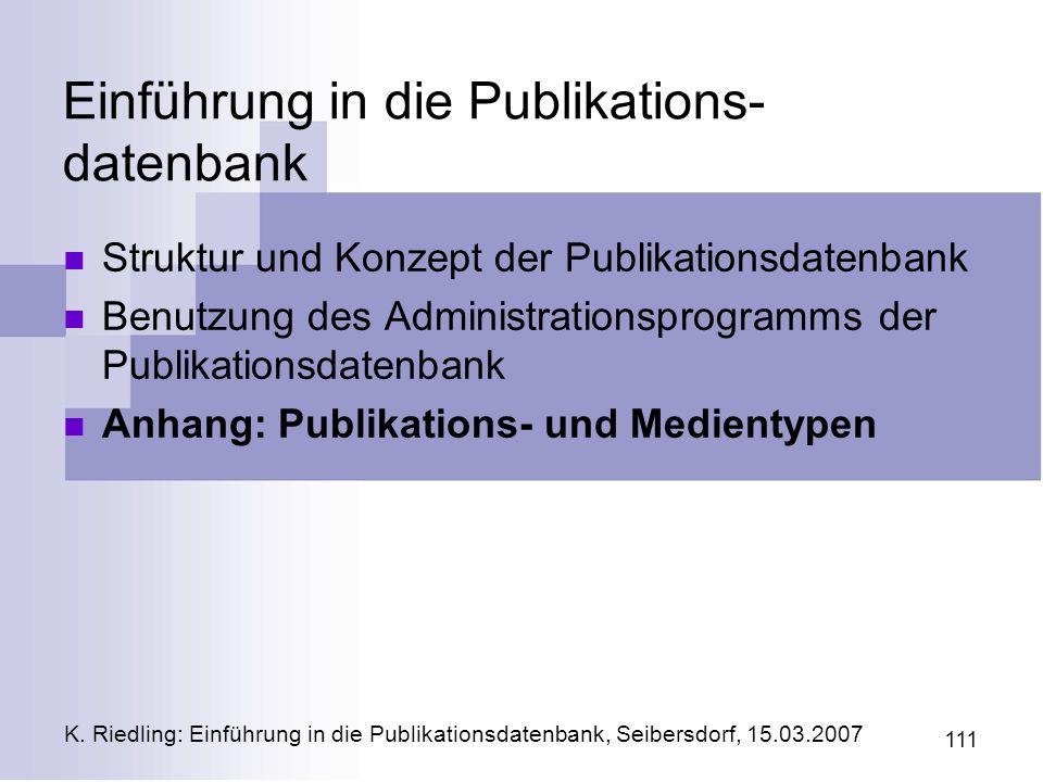 K. Riedling: Einführung in die Publikationsdatenbank, Seibersdorf, 15.03.2007 111 Einführung in die Publikations- datenbank Struktur und Konzept der P