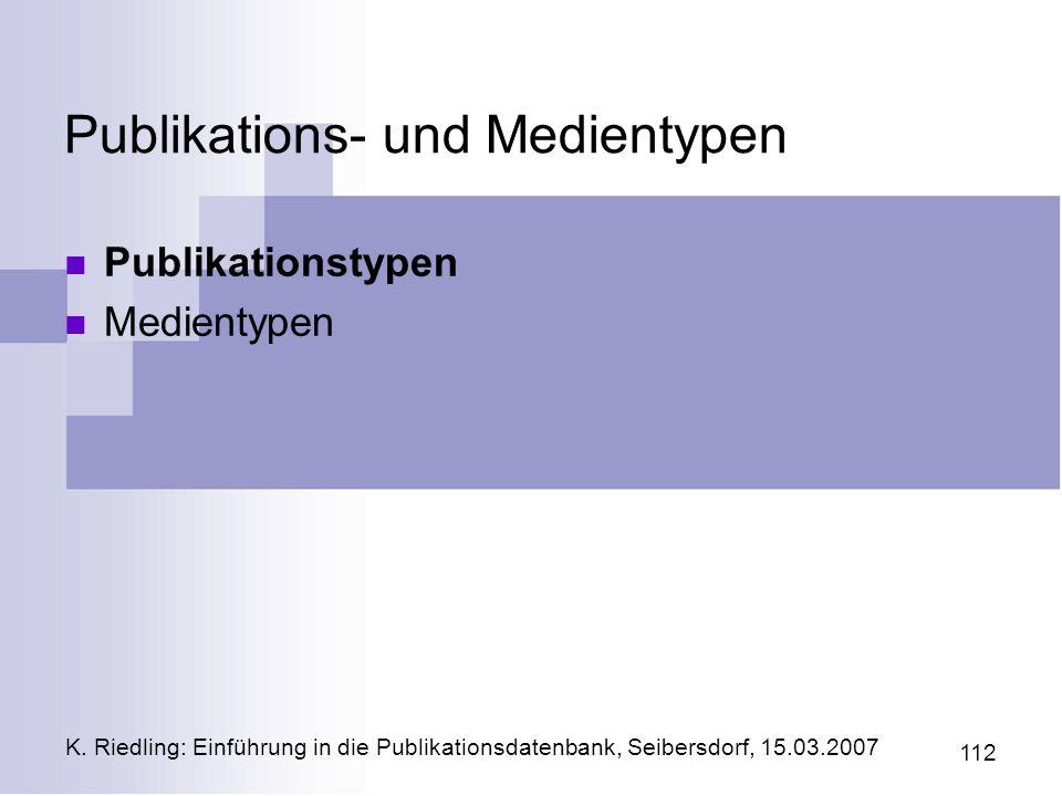 K. Riedling: Einführung in die Publikationsdatenbank, Seibersdorf, 15.03.2007 112 Publikations- und Medientypen Publikationstypen Medientypen