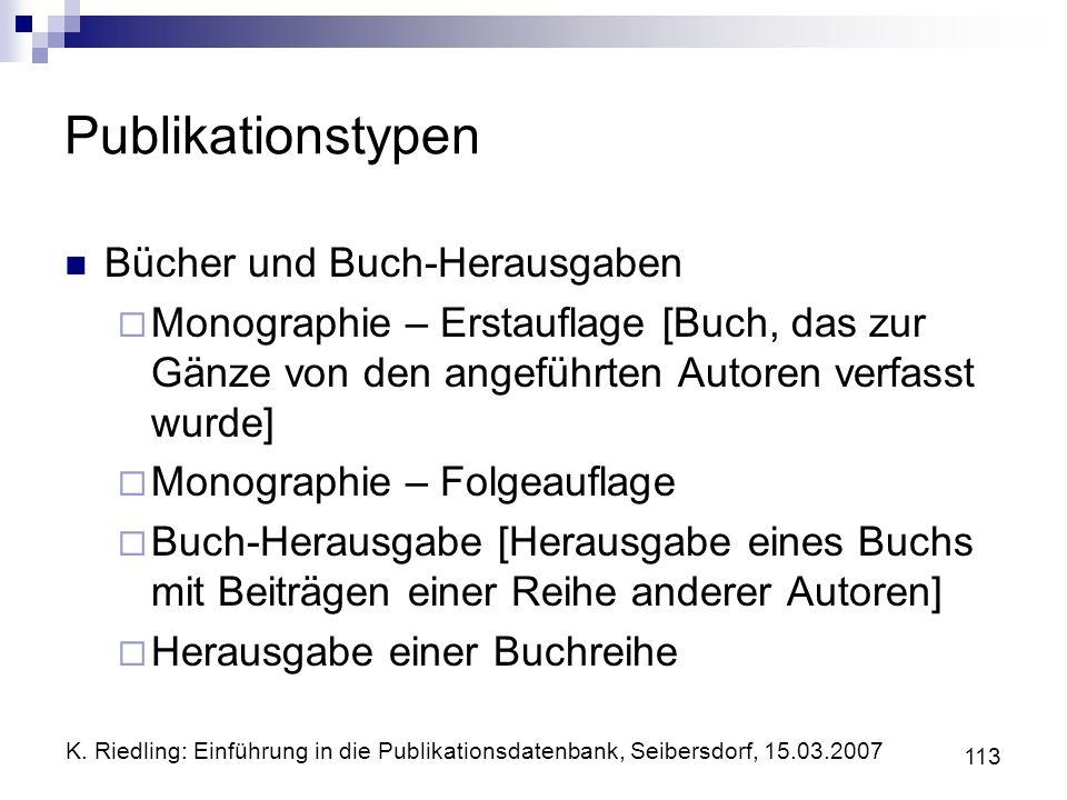 K. Riedling: Einführung in die Publikationsdatenbank, Seibersdorf, 15.03.2007 113 Publikationstypen Bücher und Buch-Herausgaben Monographie – Erstaufl