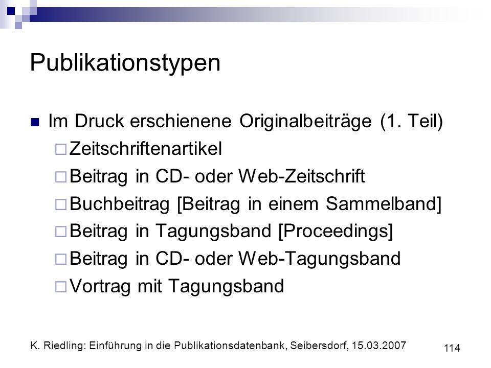 K. Riedling: Einführung in die Publikationsdatenbank, Seibersdorf, 15.03.2007 114 Publikationstypen Im Druck erschienene Originalbeiträge (1. Teil) Ze