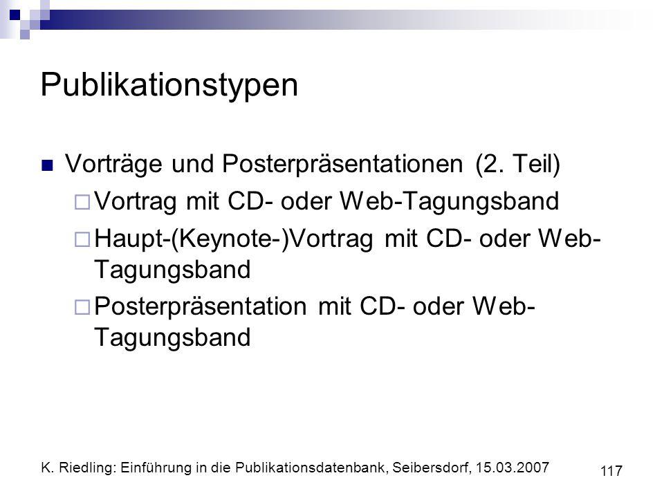 K. Riedling: Einführung in die Publikationsdatenbank, Seibersdorf, 15.03.2007 117 Publikationstypen Vorträge und Posterpräsentationen (2. Teil) Vortra
