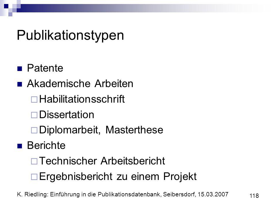 K. Riedling: Einführung in die Publikationsdatenbank, Seibersdorf, 15.03.2007 118 Publikationstypen Patente Akademische Arbeiten Habilitationsschrift