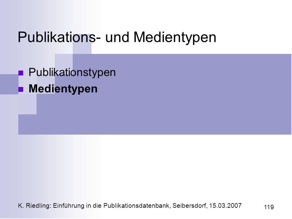 K. Riedling: Einführung in die Publikationsdatenbank, Seibersdorf, 15.03.2007 119 Publikations- und Medientypen Publikationstypen Medientypen