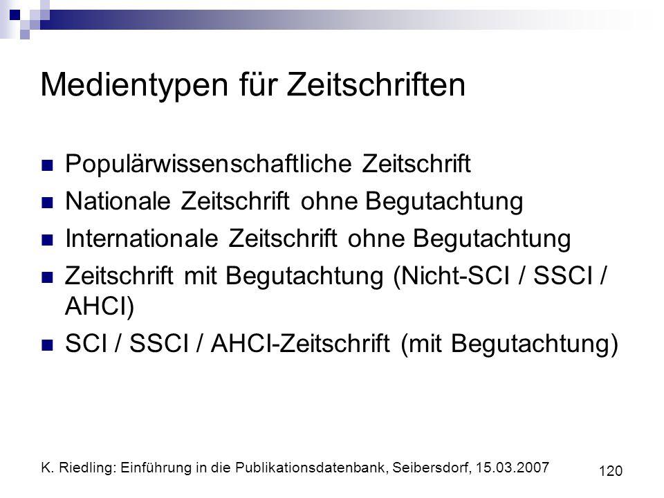 K. Riedling: Einführung in die Publikationsdatenbank, Seibersdorf, 15.03.2007 120 Medientypen für Zeitschriften Populärwissenschaftliche Zeitschrift N