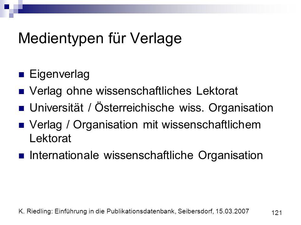 K. Riedling: Einführung in die Publikationsdatenbank, Seibersdorf, 15.03.2007 121 Medientypen für Verlage Eigenverlag Verlag ohne wissenschaftliches L