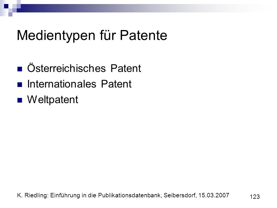 K. Riedling: Einführung in die Publikationsdatenbank, Seibersdorf, 15.03.2007 123 Medientypen für Patente Österreichisches Patent Internationales Pate