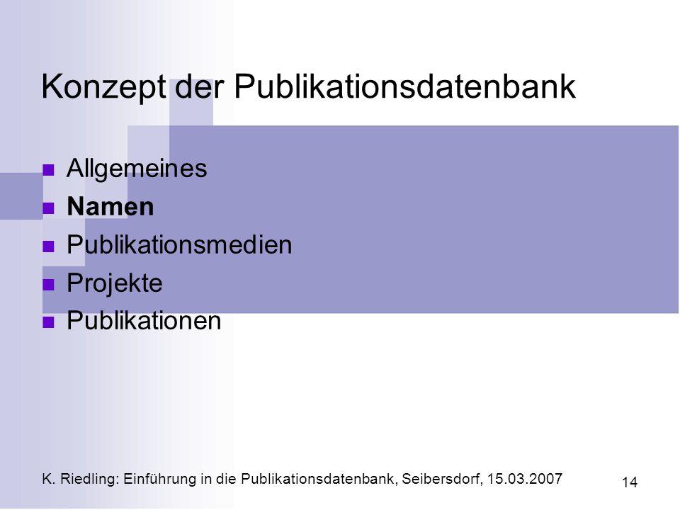 K. Riedling: Einführung in die Publikationsdatenbank, Seibersdorf, 15.03.2007 14 Konzept der Publikationsdatenbank Allgemeines Namen Publikationsmedie