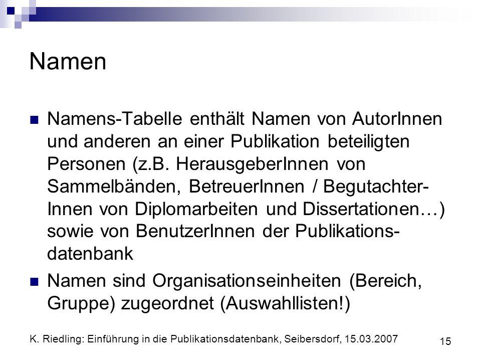 K. Riedling: Einführung in die Publikationsdatenbank, Seibersdorf, 15.03.2007 15 Namen Namens-Tabelle enthält Namen von AutorInnen und anderen an eine