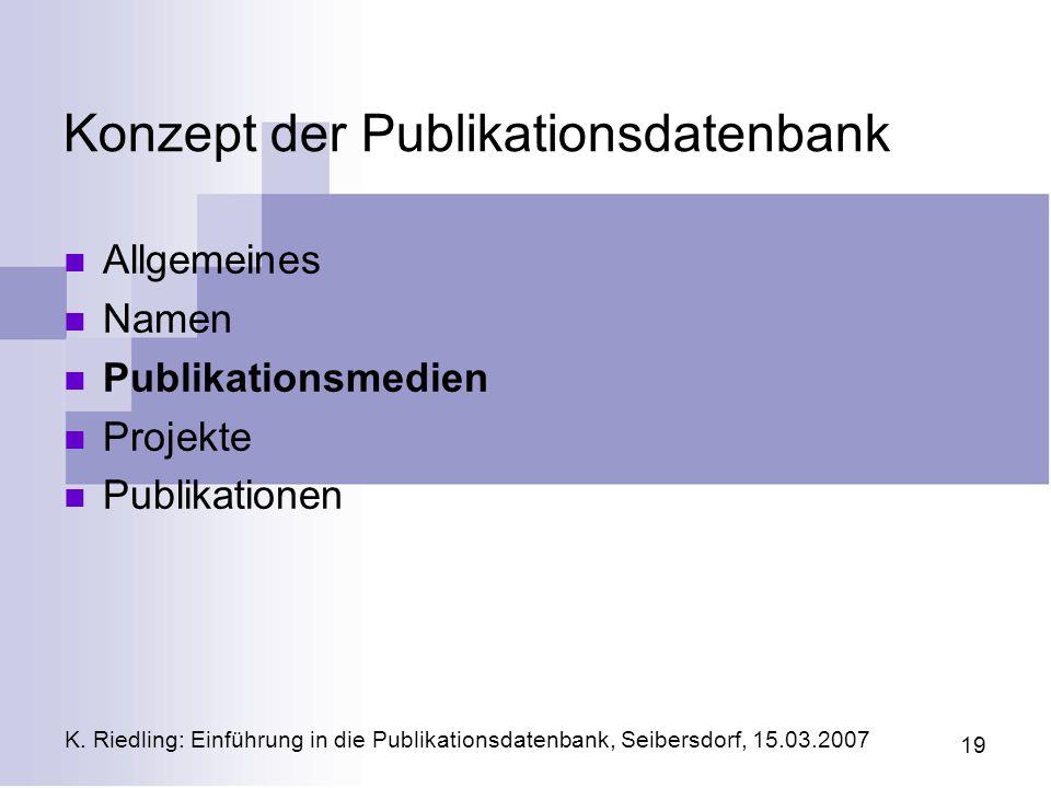 K. Riedling: Einführung in die Publikationsdatenbank, Seibersdorf, 15.03.2007 19 Konzept der Publikationsdatenbank Allgemeines Namen Publikationsmedie