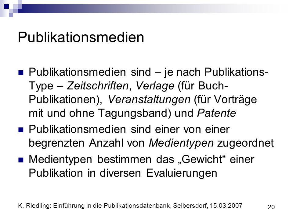 K. Riedling: Einführung in die Publikationsdatenbank, Seibersdorf, 15.03.2007 20 Publikationsmedien Publikationsmedien sind – je nach Publikations- Ty