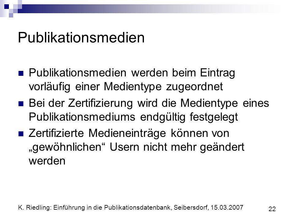 K. Riedling: Einführung in die Publikationsdatenbank, Seibersdorf, 15.03.2007 22 Publikationsmedien Publikationsmedien werden beim Eintrag vorläufig e